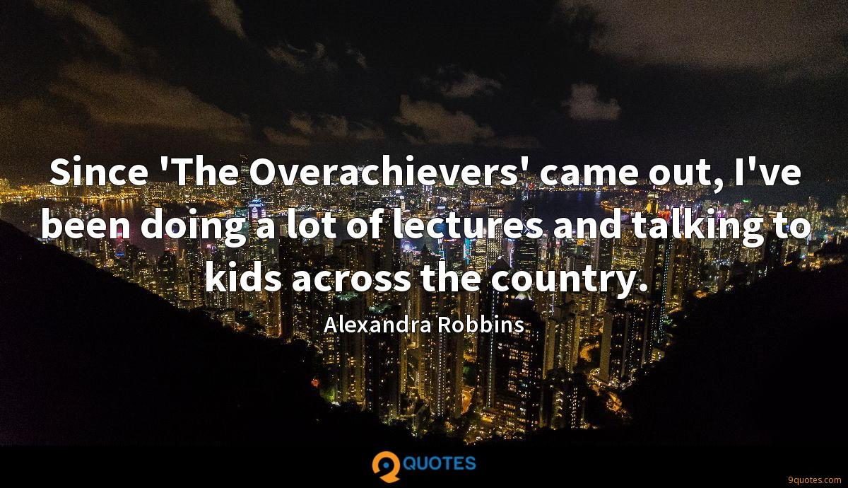 Since 'The Overachievers' came out, I've been doing a lot of lectures and talking to kids across the country.