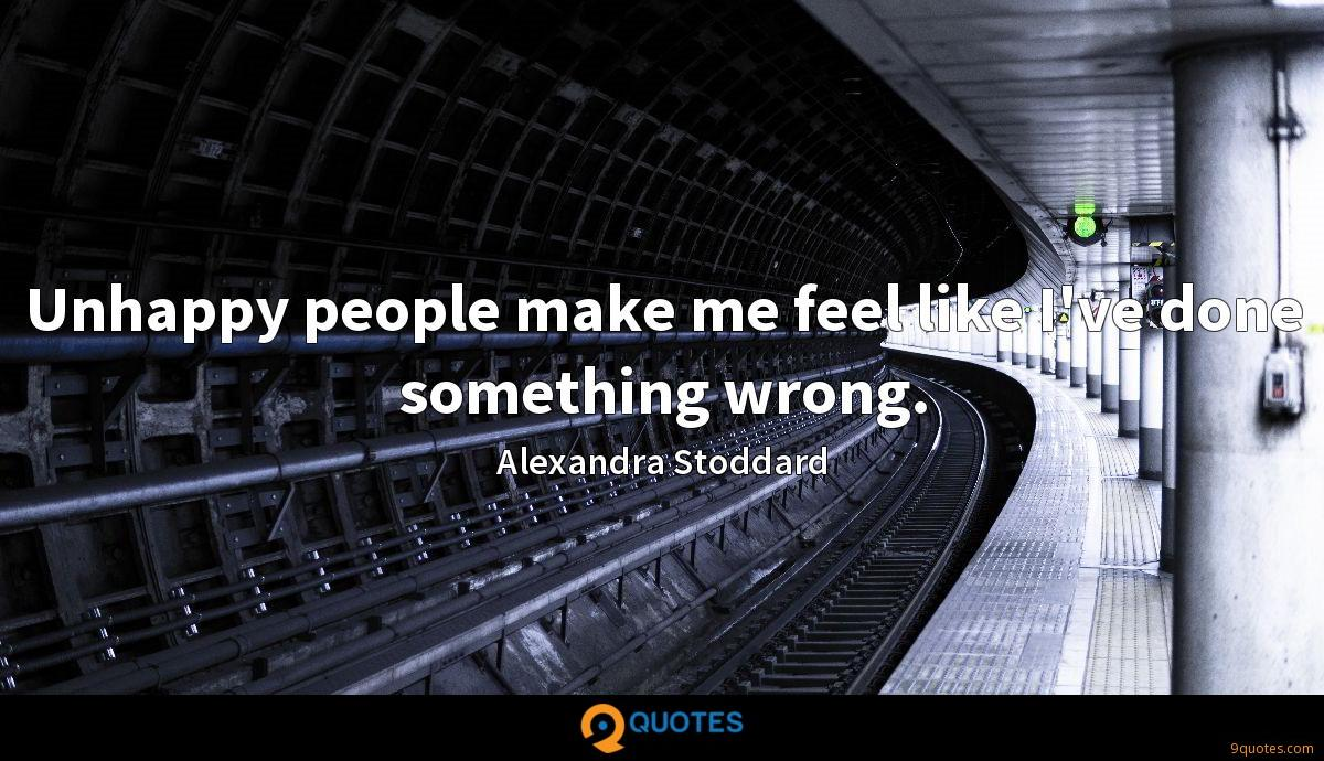 Unhappy people make me feel like I\'ve done something wrong ...