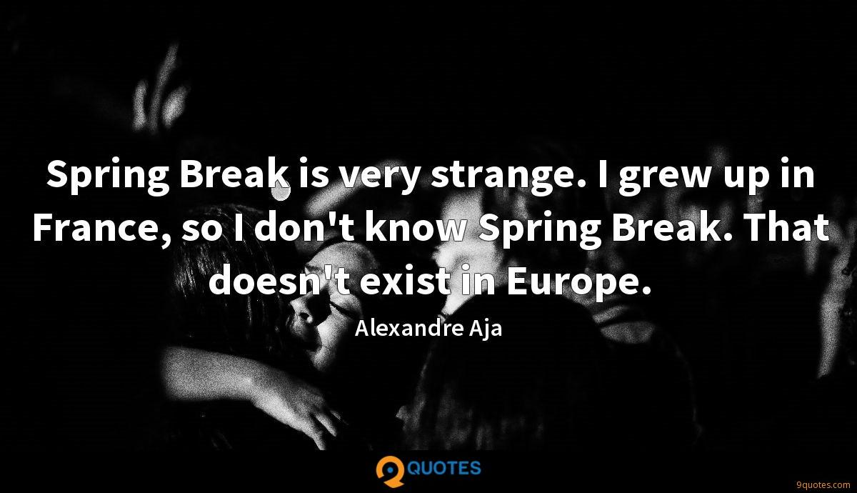 Spring Break is very strange. I grew up in France, so I don't know Spring Break. That doesn't exist in Europe.