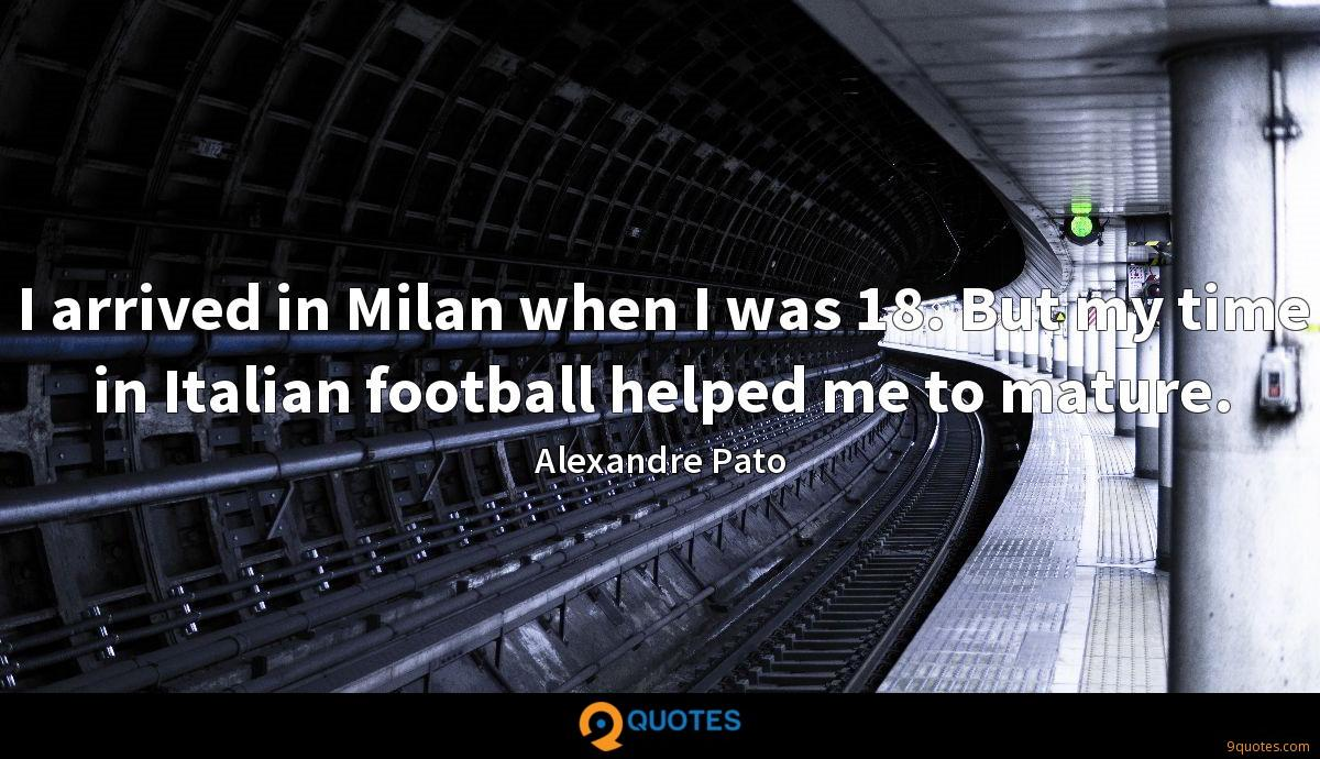 I arrived in Milan when I was 18. But my time in Italian football helped me to mature.