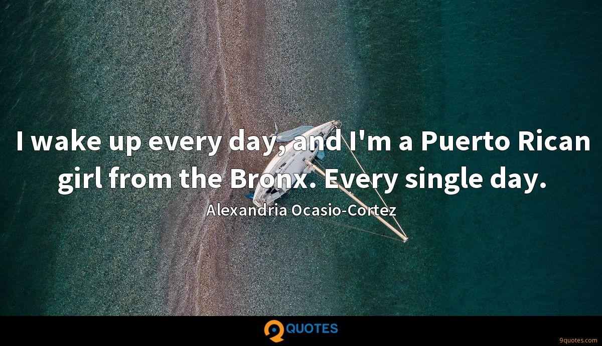 I wake up every day, and I'm a Puerto Rican girl from the Bronx. Every single day.