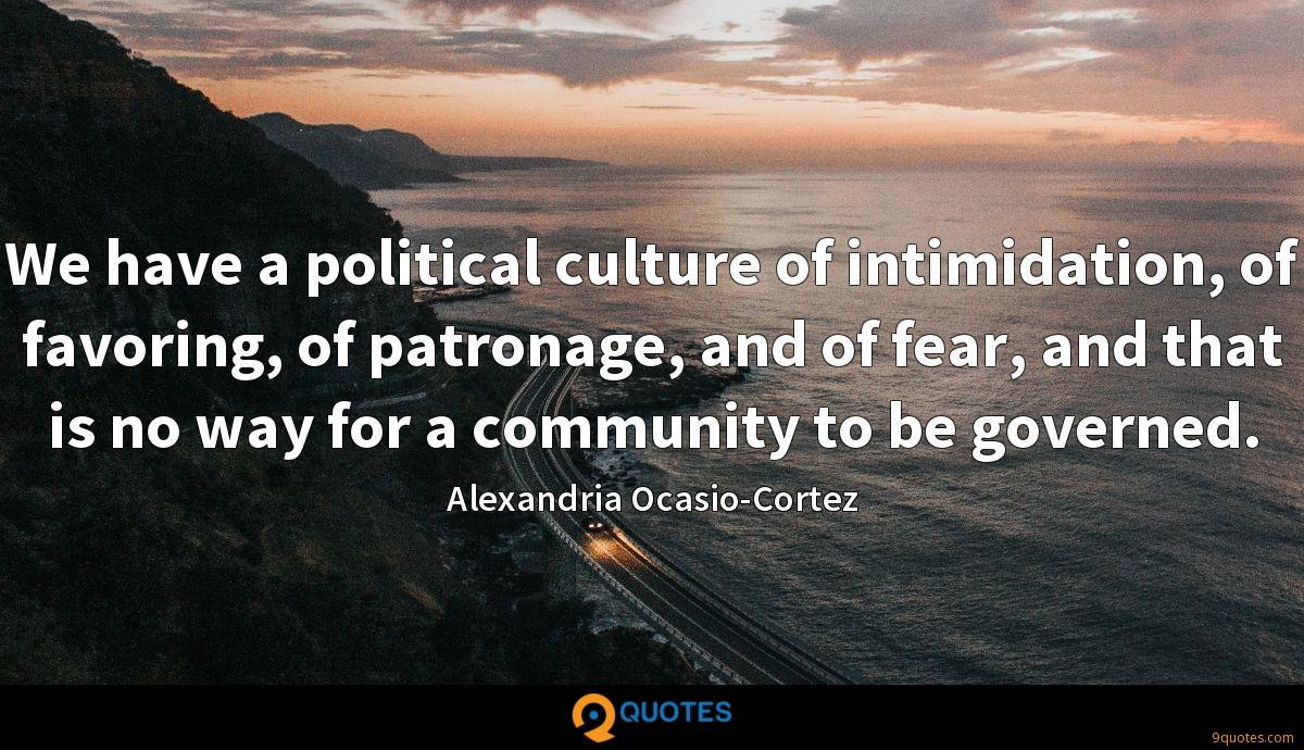 We have a political culture of intimidation, of favoring, of patronage, and of fear, and that is no way for a community to be governed.