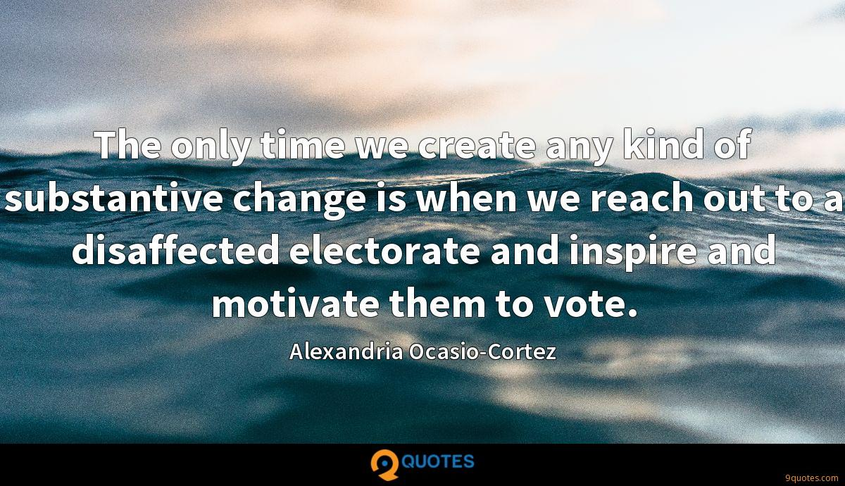 The only time we create any kind of substantive change is when we reach out to a disaffected electorate and inspire and motivate them to vote.