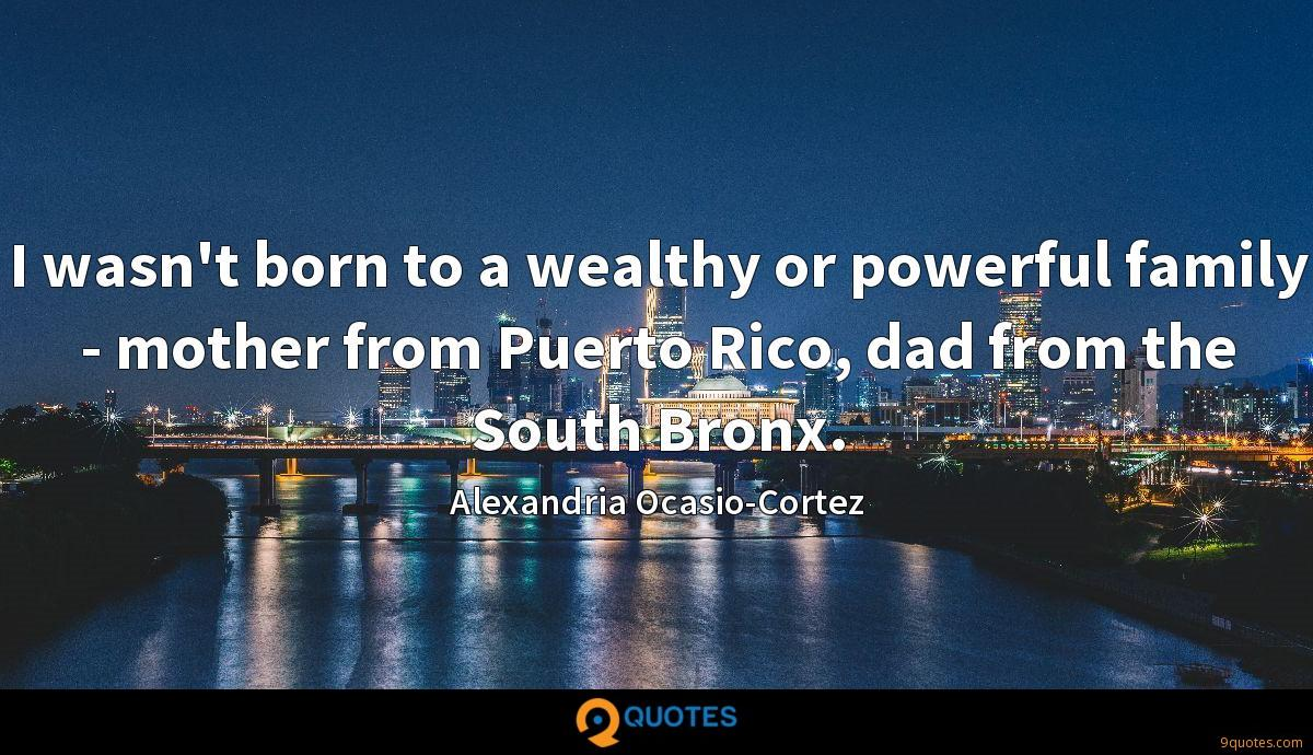 I wasn't born to a wealthy or powerful family - mother from Puerto Rico, dad from the South Bronx.