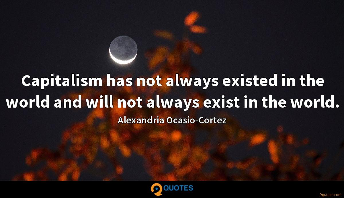 Capitalism has not always existed in the world and will not always exist in the world.