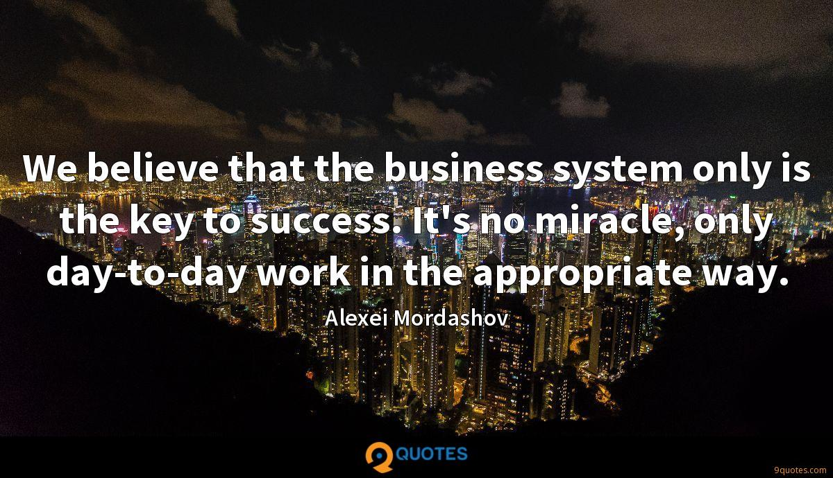 We believe that the business system only is the key to success. It's no miracle, only day-to-day work in the appropriate way.