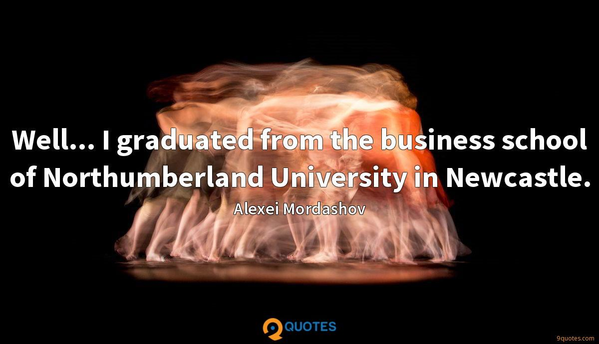 Well... I graduated from the business school of Northumberland University in Newcastle.