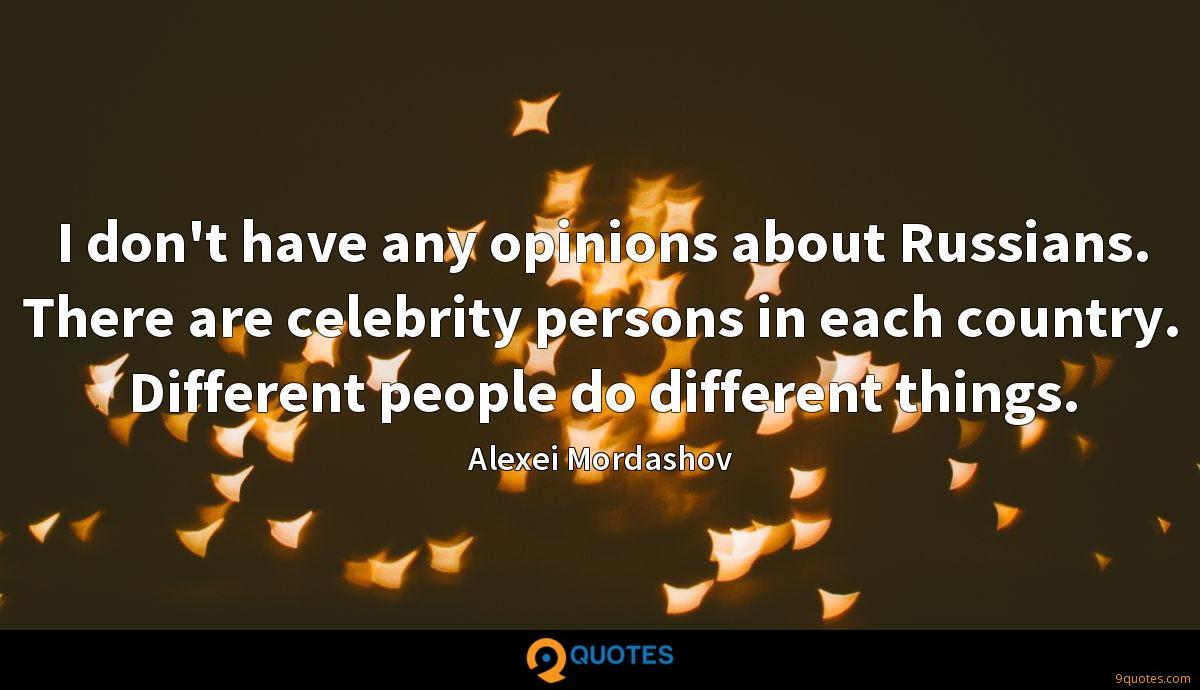 I don't have any opinions about Russians. There are celebrity persons in each country. Different people do different things.