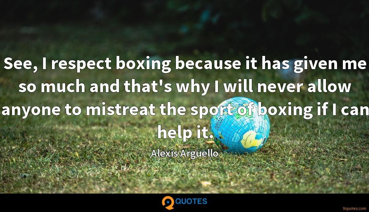 See, I respect boxing because it has given me so much and that's why I will never allow anyone to mistreat the sport of boxing if I can help it.