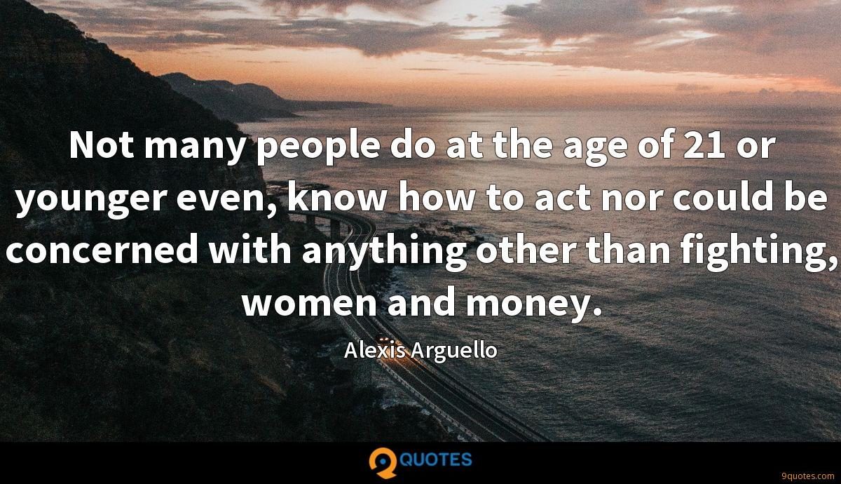 Not many people do at the age of 21 or younger even, know how to act nor could be concerned with anything other than fighting, women and money.