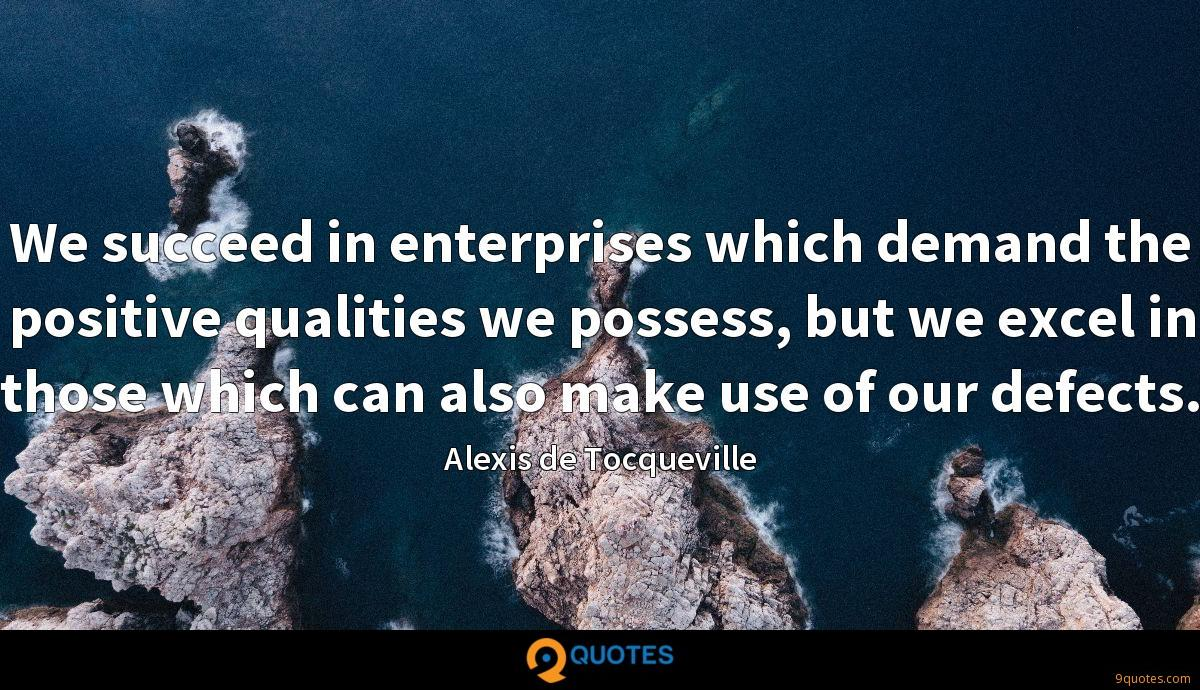 We succeed in enterprises which demand the positive qualities we possess, but we excel in those which can also make use of our defects.