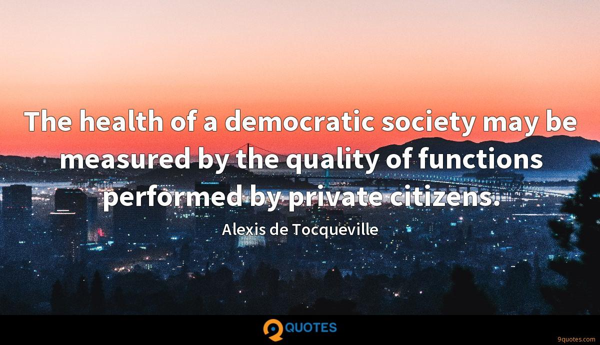 The health of a democratic society may be measured by the quality of functions performed by private citizens.