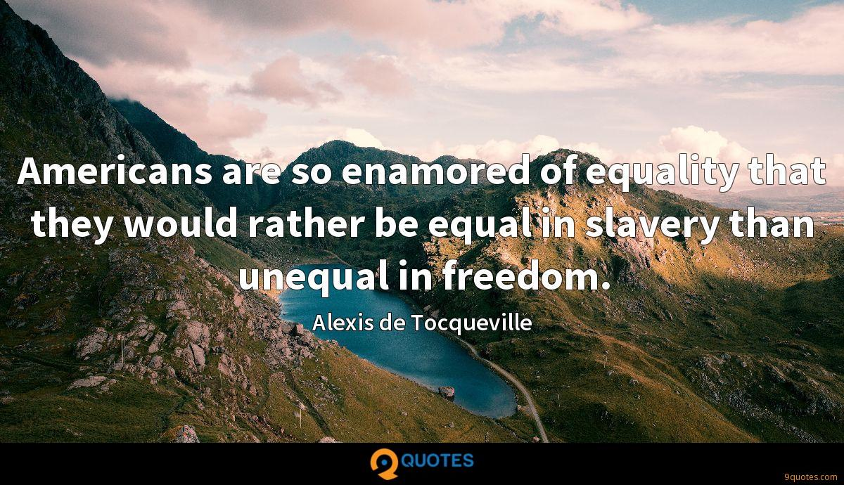 Americans are so enamored of equality that they would rather be equal in slavery than unequal in freedom.