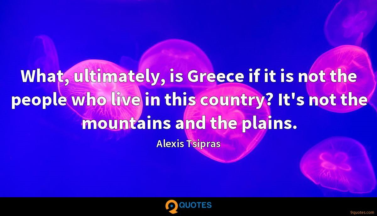 What, ultimately, is Greece if it is not the people who live in this country? It's not the mountains and the plains.