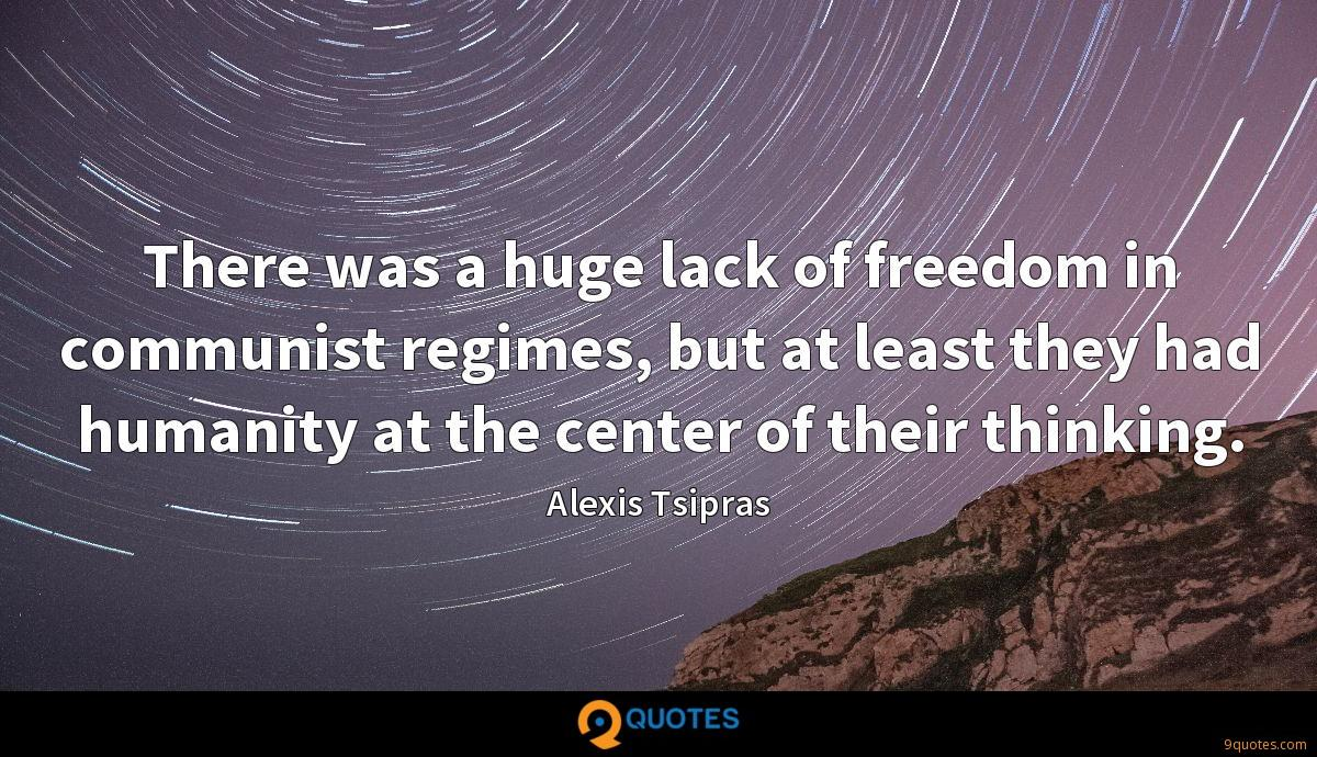 There was a huge lack of freedom in communist regimes, but at least they had humanity at the center of their thinking.