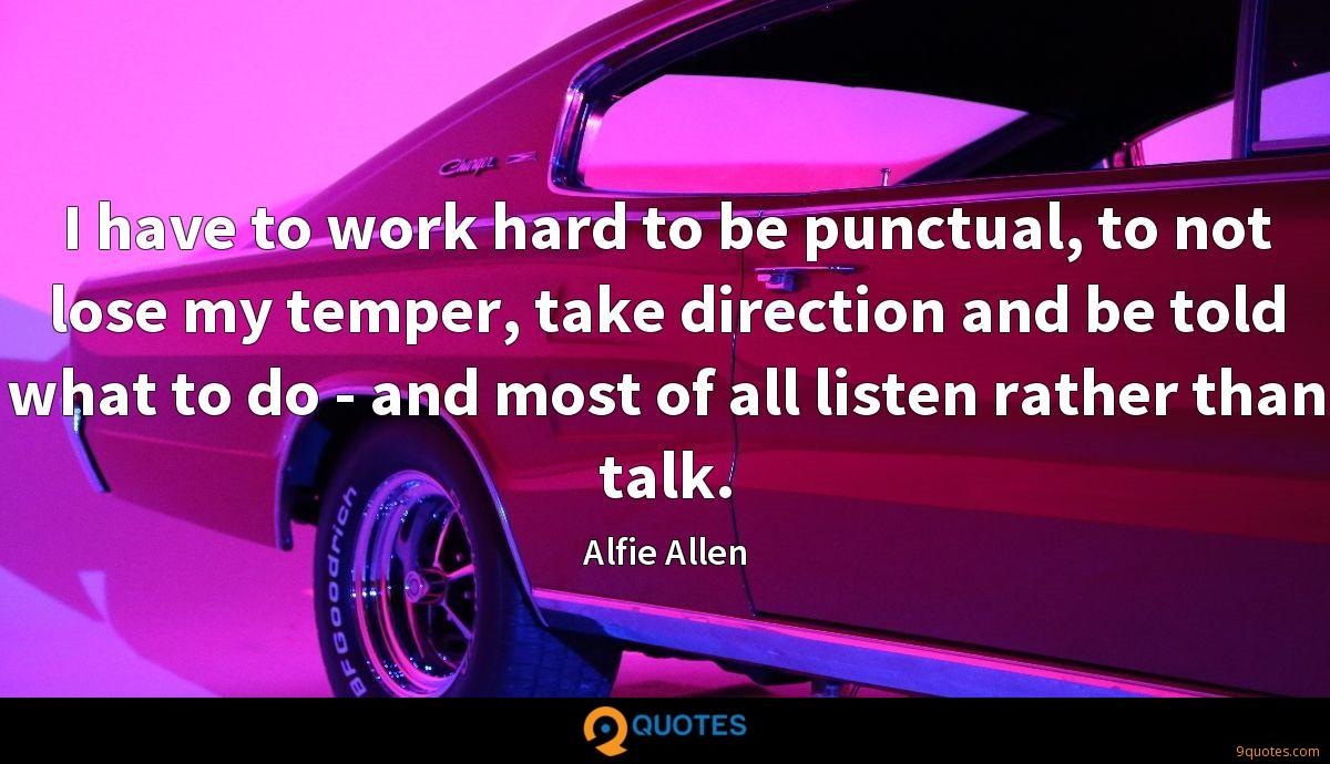 I have to work hard to be punctual, to not lose my temper, take direction and be told what to do - and most of all listen rather than talk.