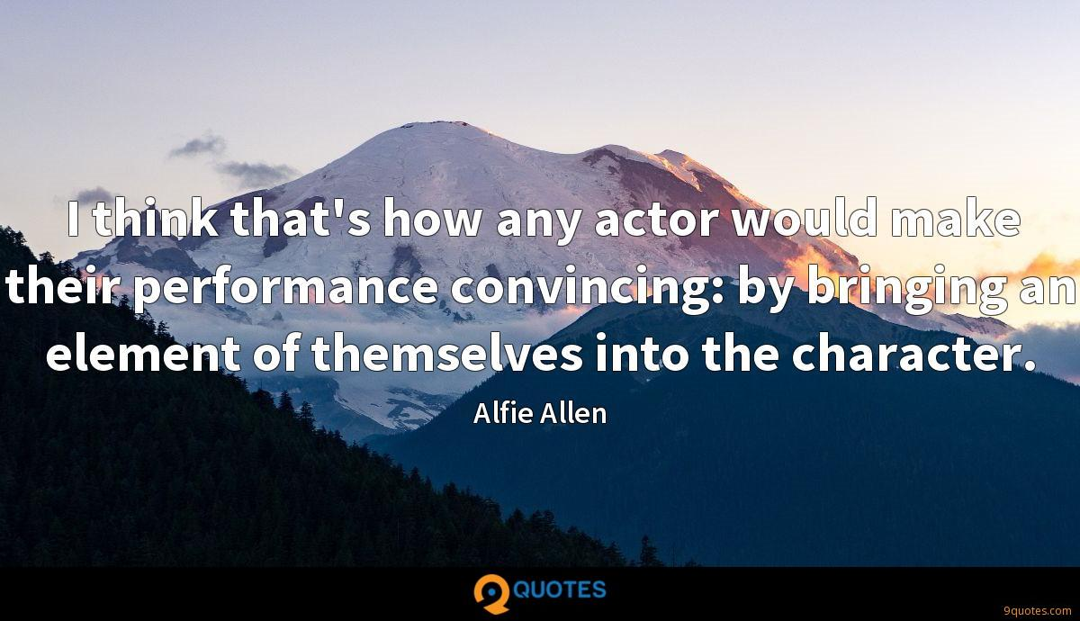 I think that's how any actor would make their performance convincing: by bringing an element of themselves into the character.
