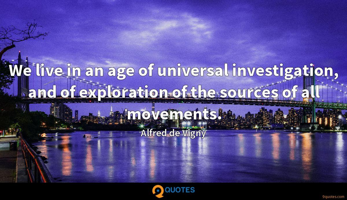 We live in an age of universal investigation, and of exploration of the sources of all movements.