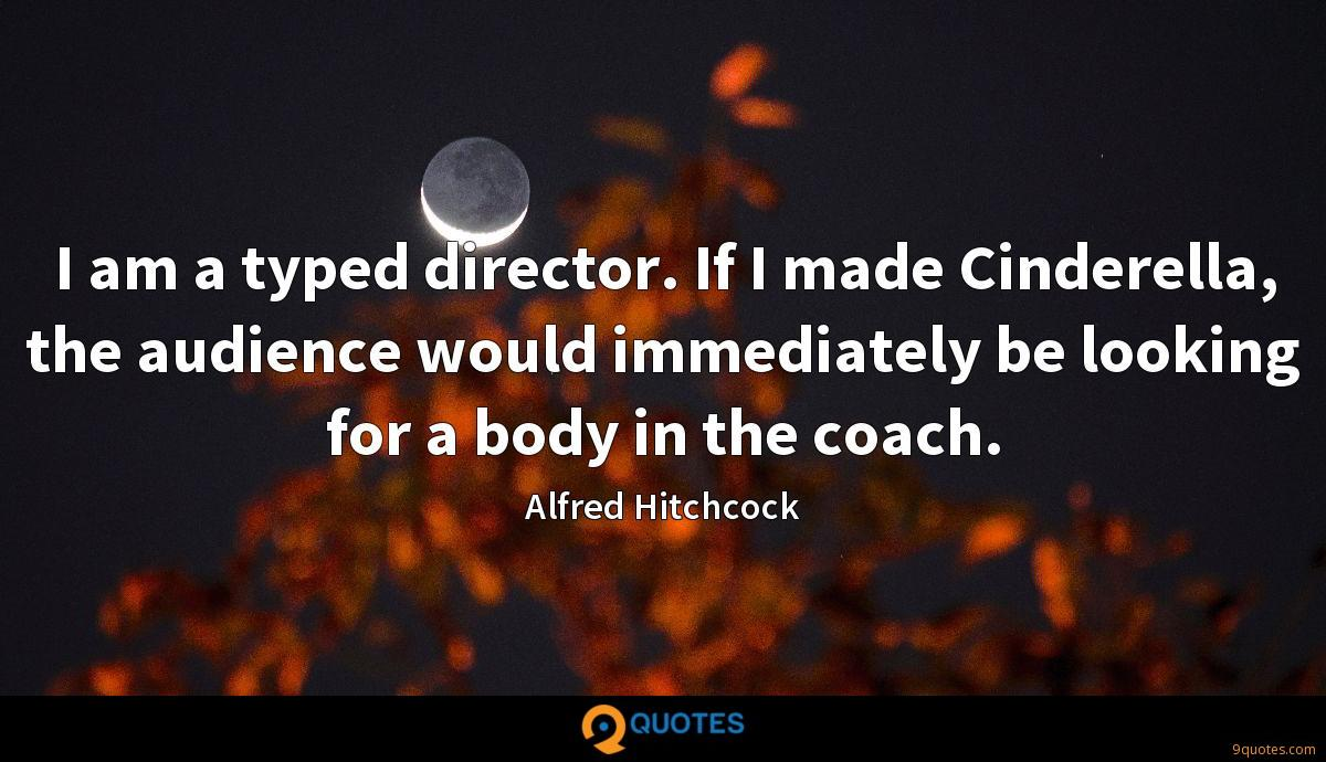 I am a typed director. If I made Cinderella, the audience would immediately be looking for a body in the coach.