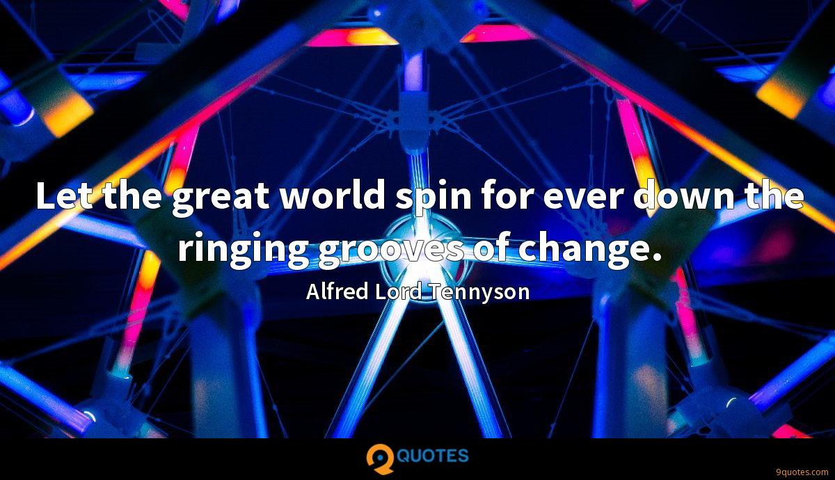 Let the great world spin for ever down the ringing grooves of change.