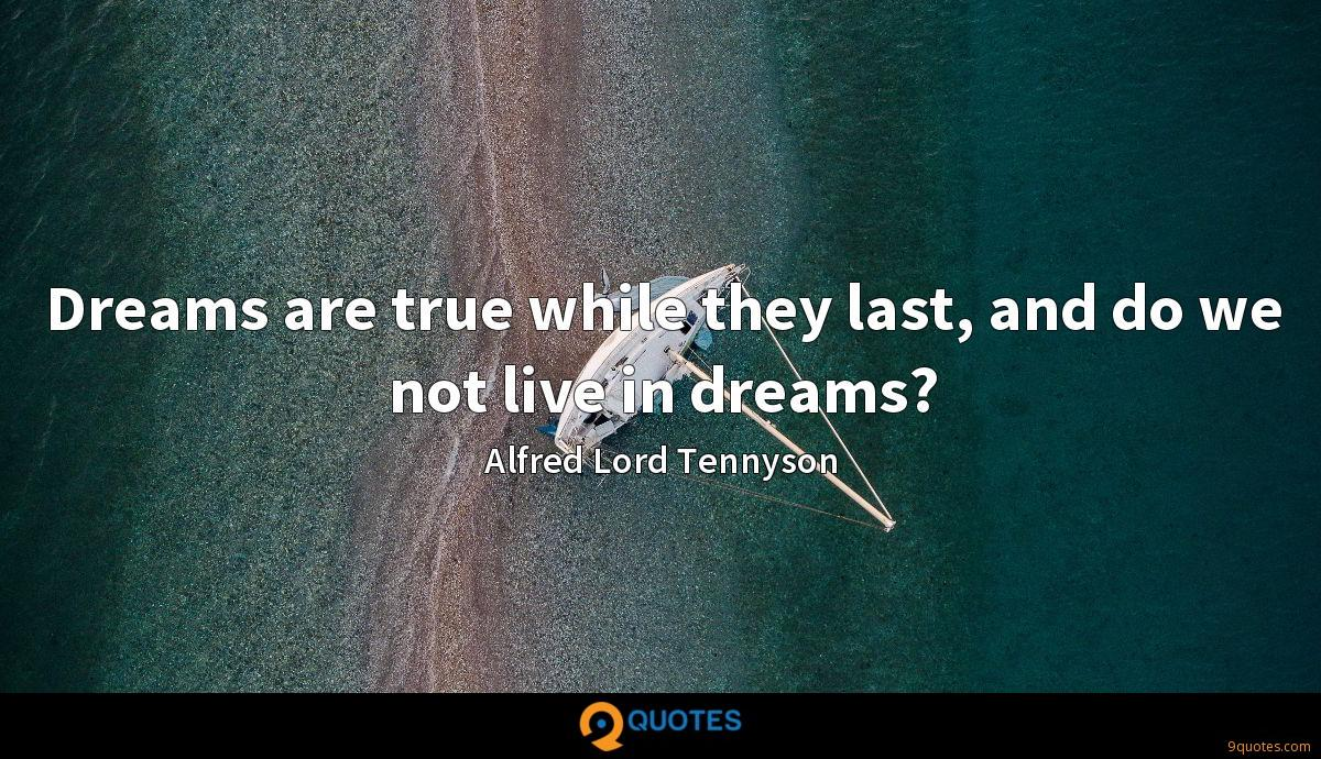Dreams are true while they last, and do we not live in dreams?