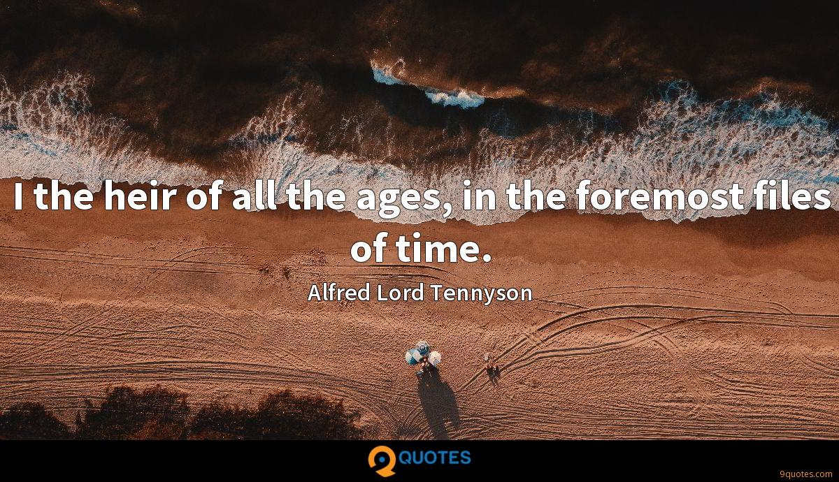 I the heir of all the ages, in the foremost files of time.