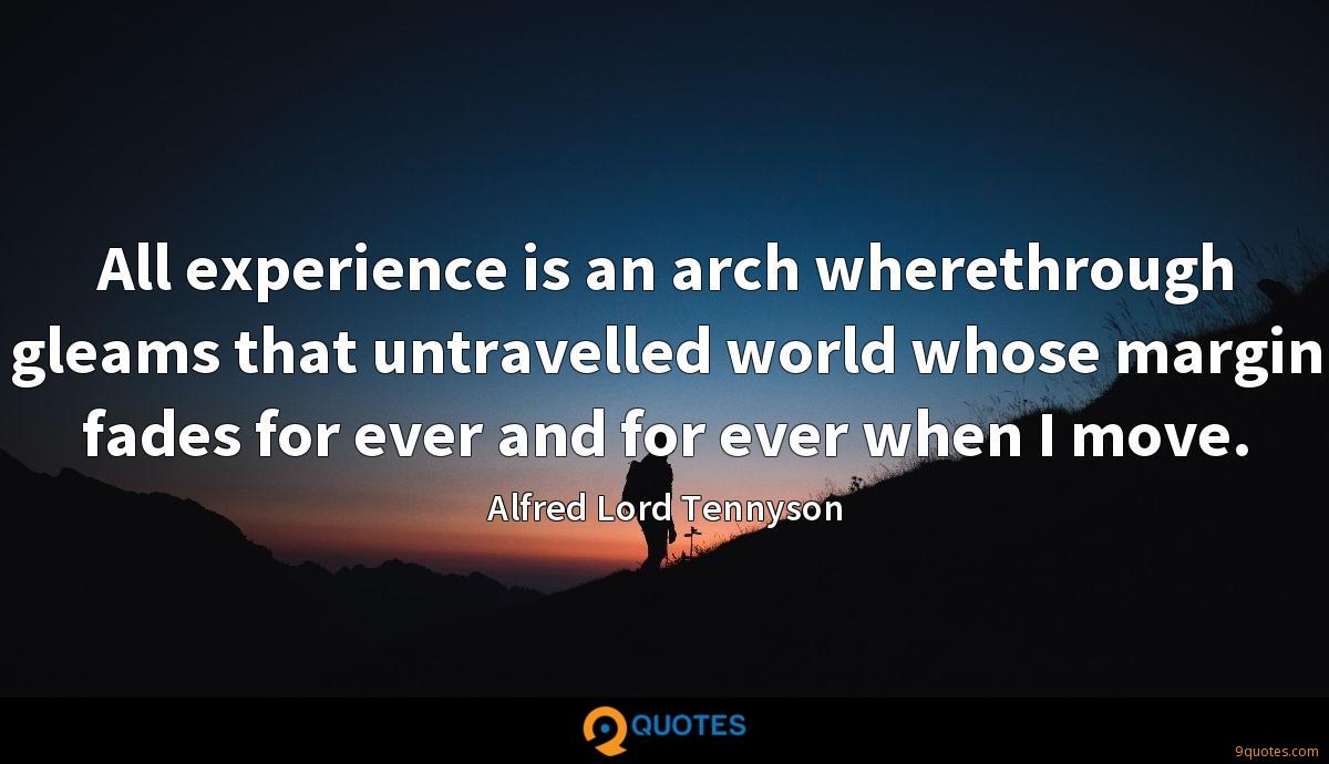 All experience is an arch wherethrough gleams that untravelled world whose margin fades for ever and for ever when I move.