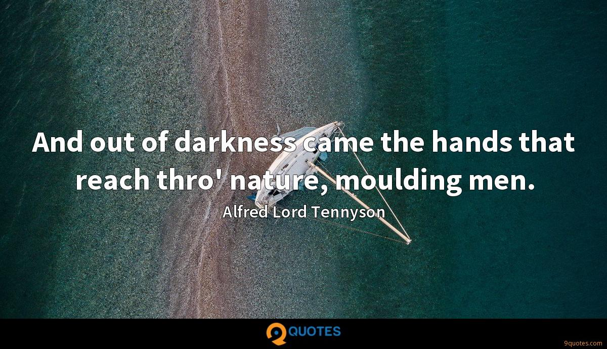 And out of darkness came the hands that reach thro' nature, moulding men.