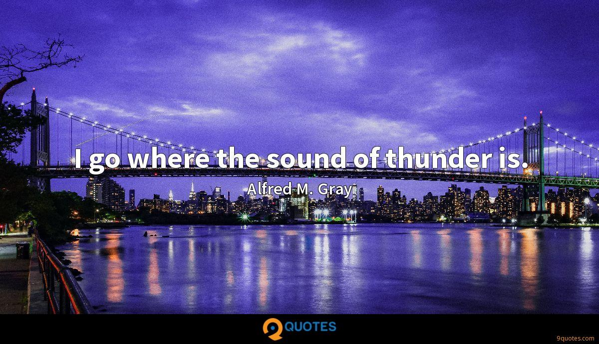 I go where the sound of thunder is.