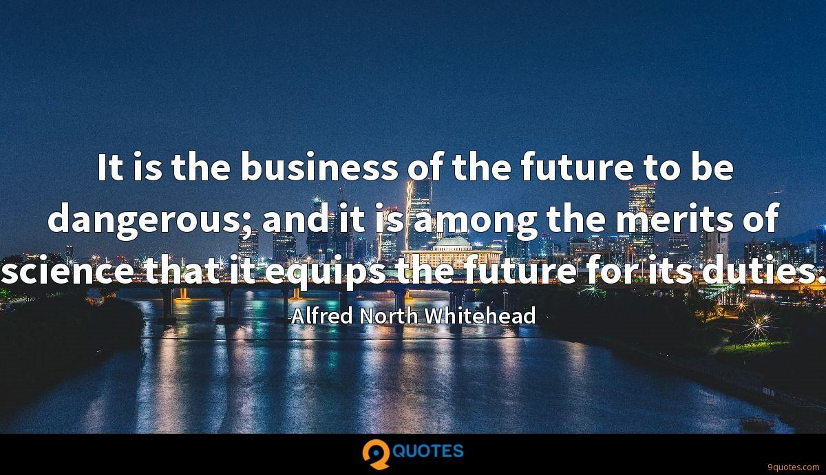 It is the business of the future to be dangerous; and it is among the merits of science that it equips the future for its duties.