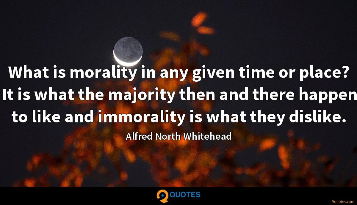 What is morality in any given time or place? It is what the majority then and there happen to like and immorality is what they dislike.