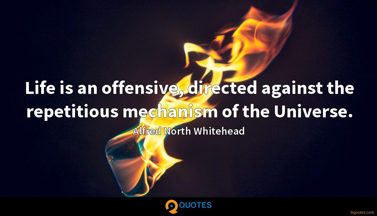 Life is an offensive, directed against the repetitious mechanism of the Universe.