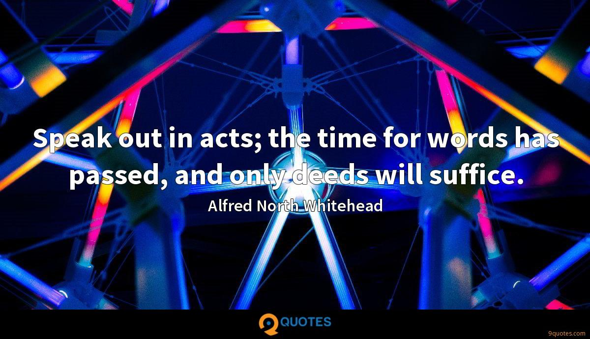 Speak out in acts; the time for words has passed, and only deeds will suffice.