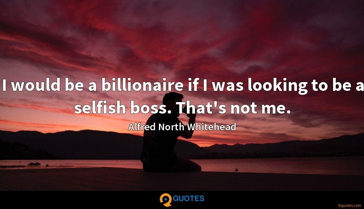 I would be a billionaire if I was looking to be a selfish boss. That's not me.