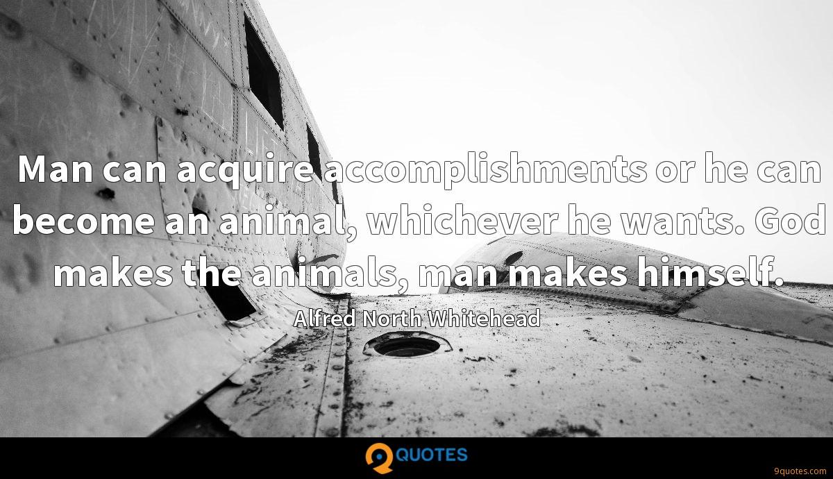 Man can acquire accomplishments or he can become an animal, whichever he wants. God makes the animals, man makes himself.