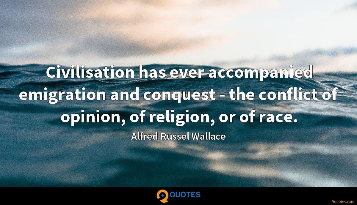 Civilisation has ever accompanied emigration and conquest - the conflict of opinion, of religion, or of race.