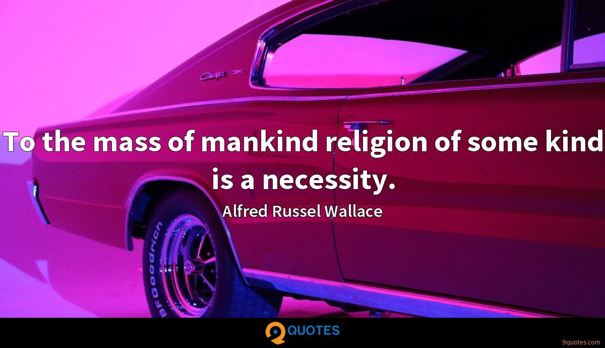 To the mass of mankind religion of some kind is a necessity.