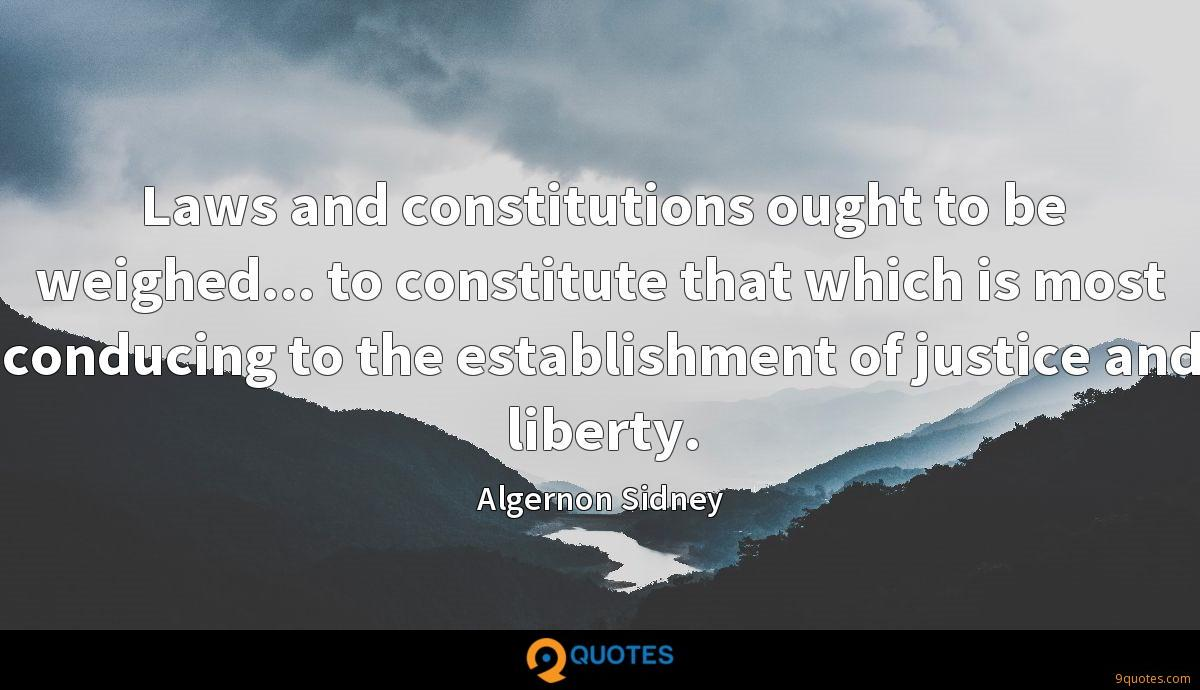 Laws and constitutions ought to be weighed... to constitute that which is most conducing to the establishment of justice and liberty.