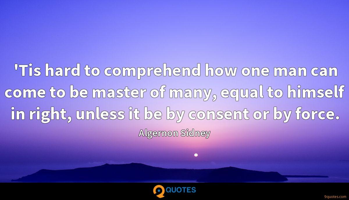 'Tis hard to comprehend how one man can come to be master of many, equal to himself in right, unless it be by consent or by force.