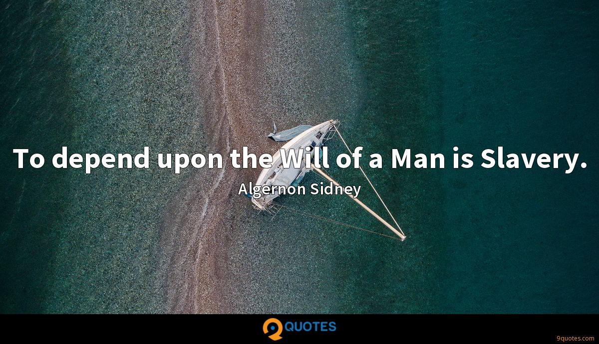 To depend upon the Will of a Man is Slavery.