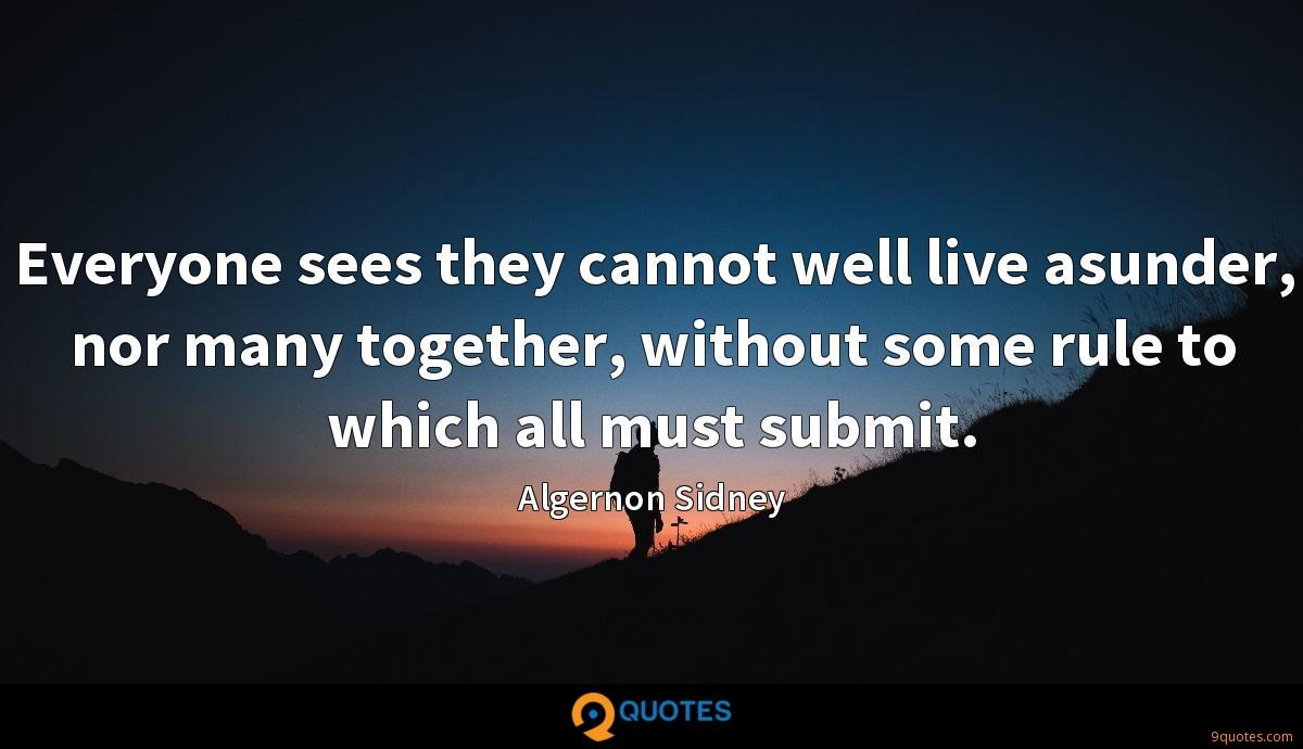 Everyone sees they cannot well live asunder, nor many together, without some rule to which all must submit.
