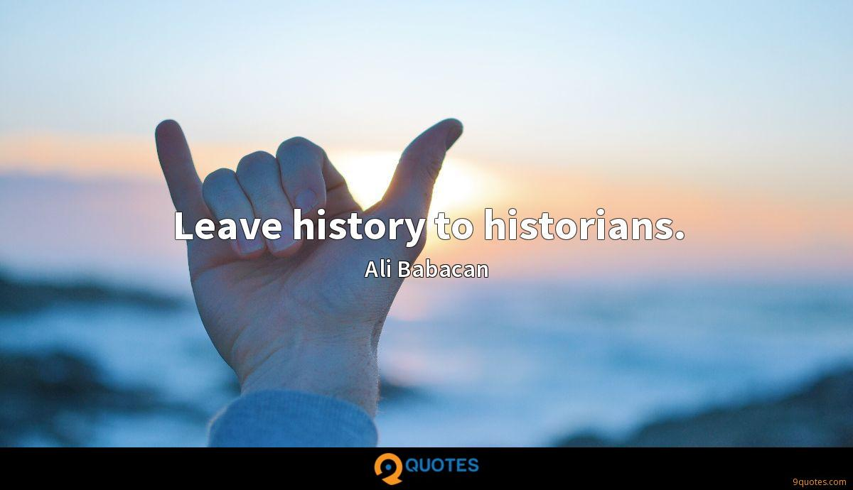 Leave history to historians.