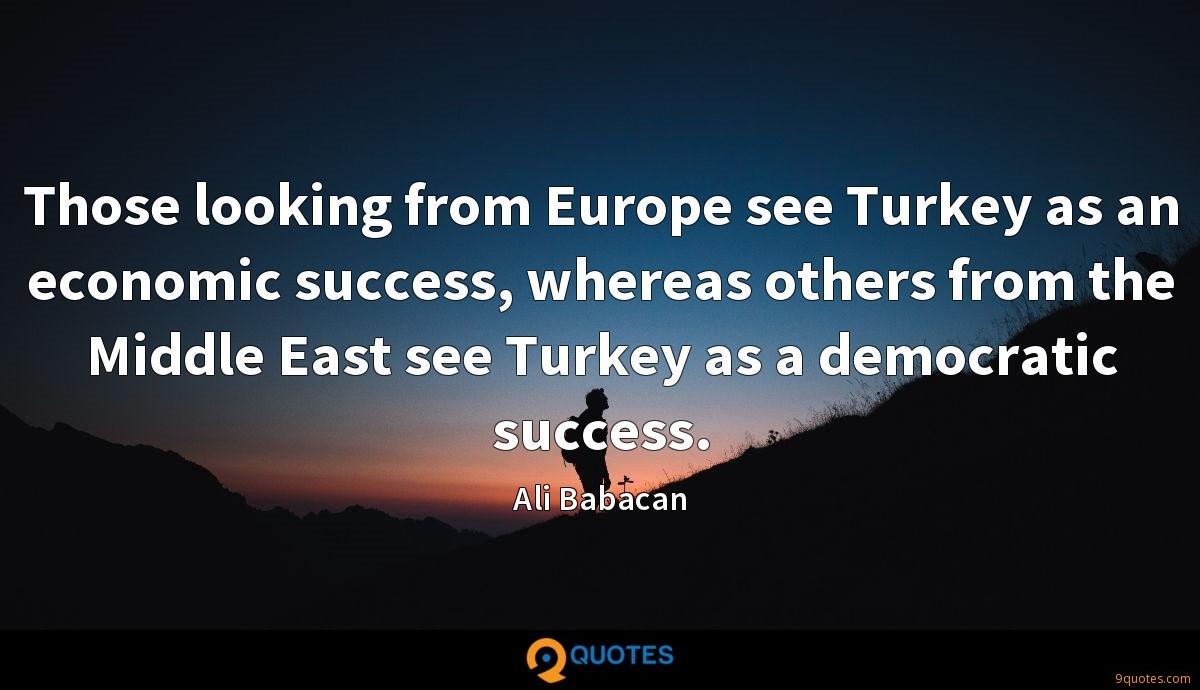 Those looking from Europe see Turkey as an economic success, whereas others from the Middle East see Turkey as a democratic success.