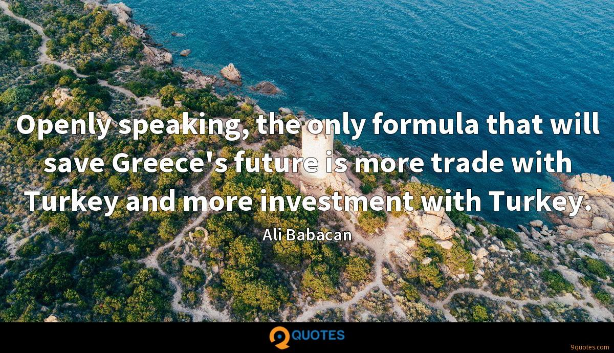 Openly speaking, the only formula that will save Greece's future is more trade with Turkey and more investment with Turkey.