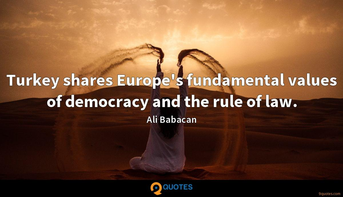 Turkey shares Europe's fundamental values of democracy and the rule of law.