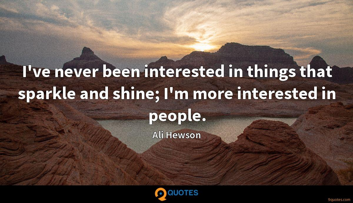 I've never been interested in things that sparkle and shine; I'm more interested in people.