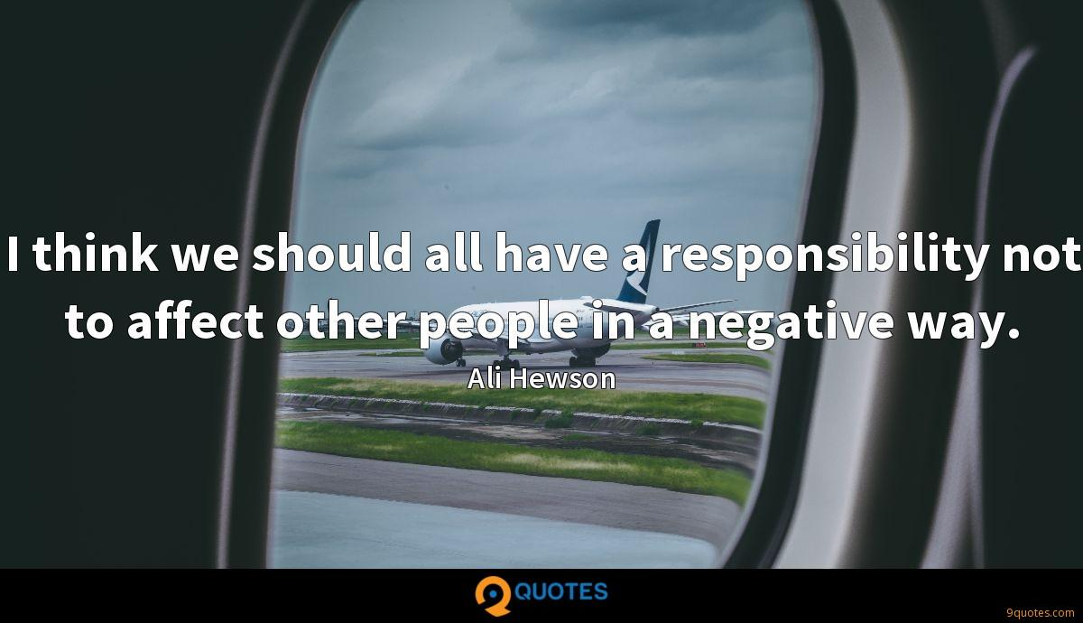 I think we should all have a responsibility not to affect other people in a negative way.