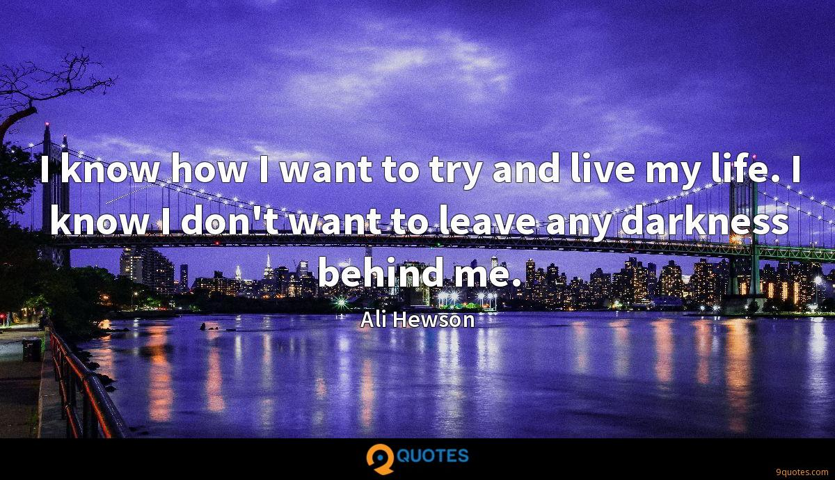 I know how I want to try and live my life. I know I don't want to leave any darkness behind me.