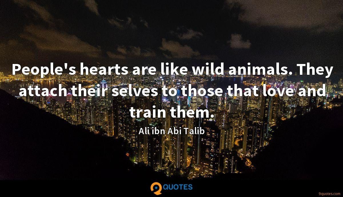 People's hearts are like wild animals. They attach their selves to those that love and train them.