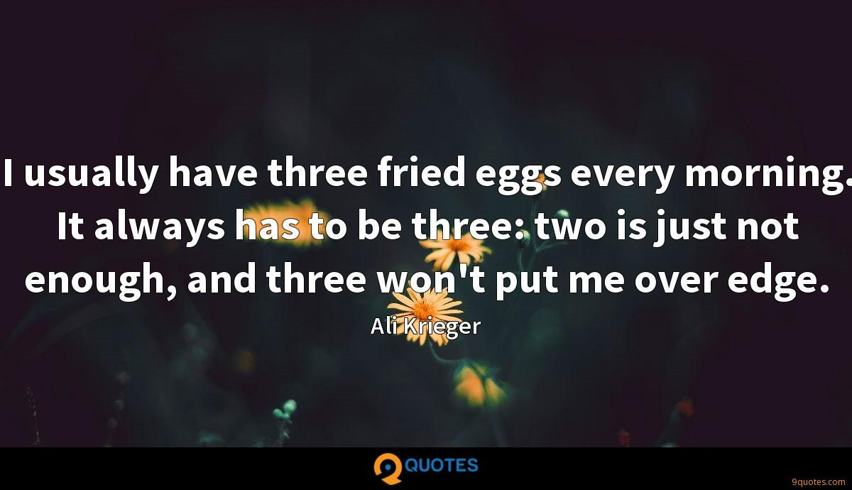 I usually have three fried eggs every morning. It always has to be three: two is just not enough, and three won't put me over edge.
